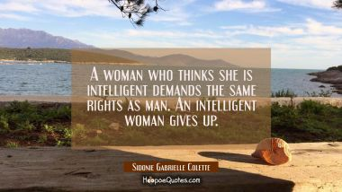 A woman who thinks she is intelligent demands the same rights as man. An intelligent woman gives up