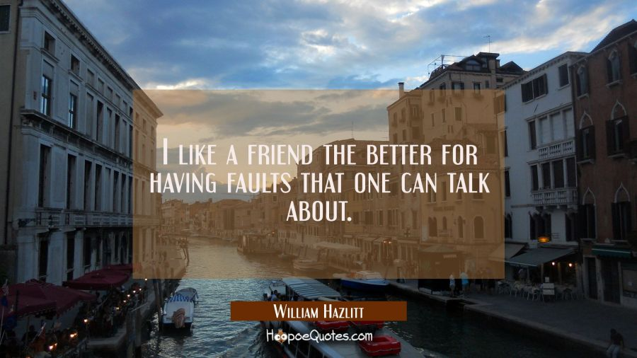 I like a friend the better for having faults that one can talk about. William Hazlitt Quotes