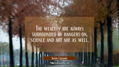 The wealthy are always surrounded by hangers-on, science and art are as well.