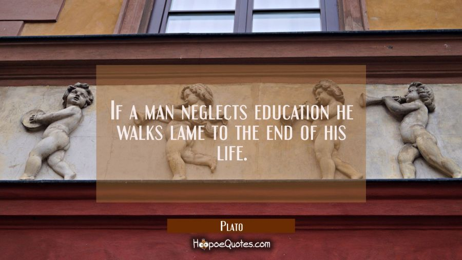If a man neglects education he walks lame to the end of his life. Plato Quotes