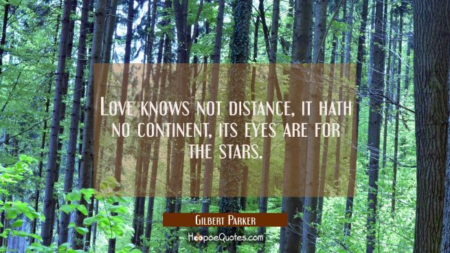Love knows not distance, it hath no continent, its eyes are for the stars.