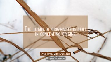 The height of originality is skill in concealing origins. Cyril Edwin Mitchinson Joad Quotes