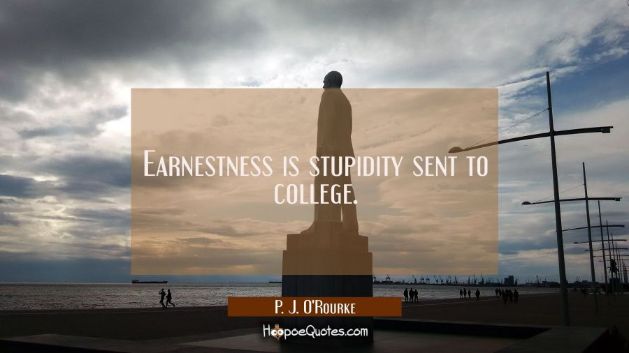 Earnestness is stupidity sent to college. P. J. O'Rourke Quotes
