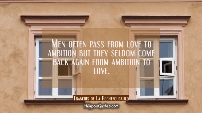 Men often pass from love to ambition but they seldom come back again from ambition to love.