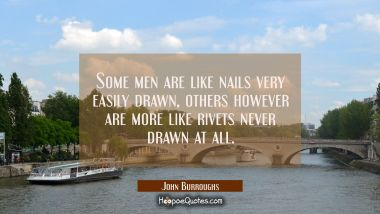 Some men are like nails very easily drawn, others however are more like rivets never drawn at all.