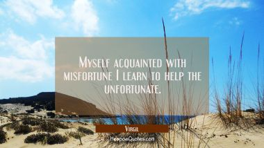 Myself acquainted with misfortune I learn to help the unfortunate.