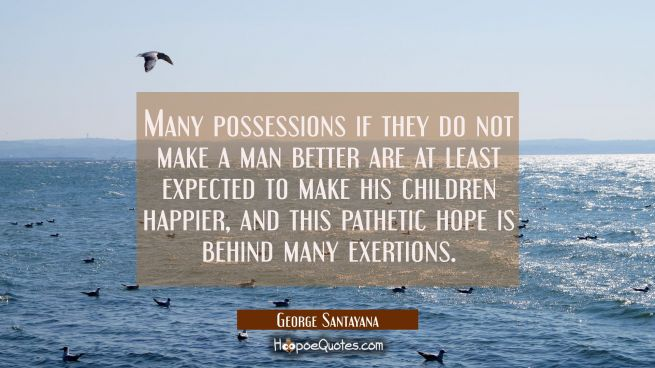 Many possessions if they do not make a man better are at least expected to make his children happie
