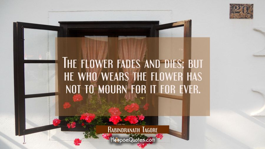 The flower fades and dies; but he who wears the flower has not to mourn for it for ever. Rabindranath Tagore Quotes