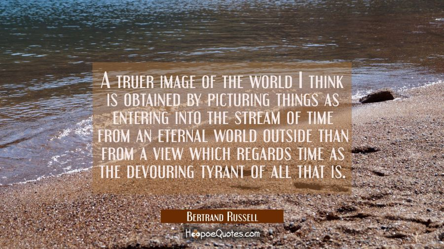 A truer image of the world I think is obtained by picturing things as entering into the stream of t Bertrand Russell Quotes
