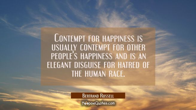 Contempt for happiness is usually contempt for other people's happiness and is an elegant disguise