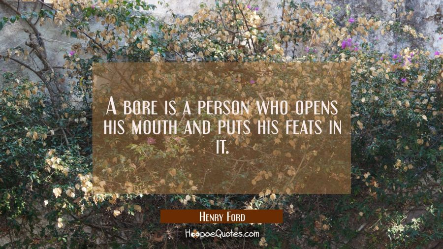 A bore is a person who opens his mouth and puts his feats in it. Henry Ford Quotes