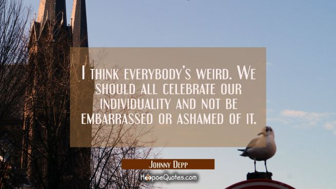 I think everybody's weird. We should all celebrate our individuality and not be embarrassed or ashamed of it.