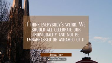 I think everybody's weird. We should all celebrate our individuality and not be embarrassed or ashamed of it. Johnny Depp Quotes
