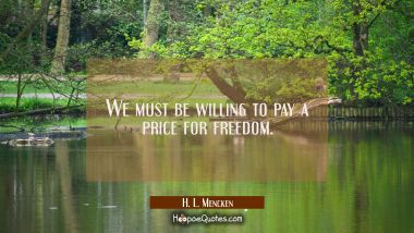 We must be willing to pay a price for freedom. H. L. Mencken Quotes
