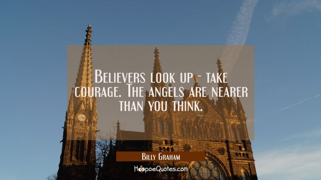 Believers look up - take courage. The angels are nearer than you think.