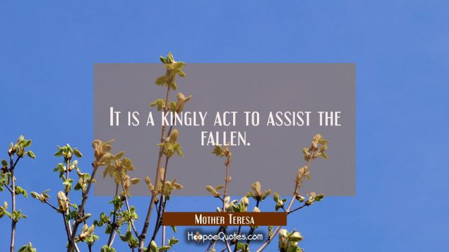 It is a kingly act to assist the fallen.