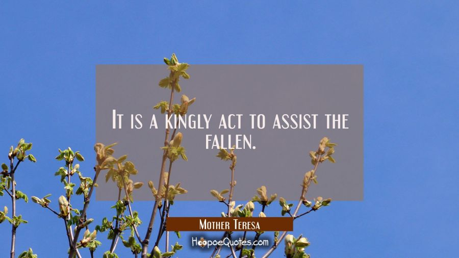 It Is A Kingly Act To Assist The Fallen Mother Teresa Quotes