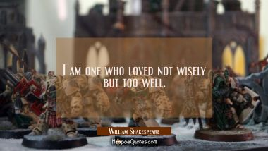 I am one who loved not wisely but too well.