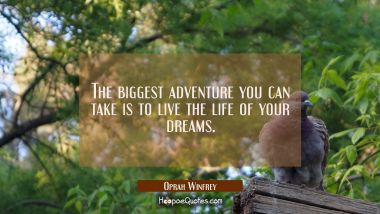 The biggest adventure you can take is to live the life of your dreams. Oprah Winfrey Quotes