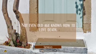 Not even old age knows how to love death. Sophocles Quotes