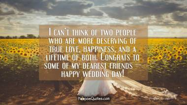 I can't think of two people who are more deserving of true love, happiness, and a lifetime of both. Congrats to some of my dearest friends — happy wedding day! Wedding Quotes