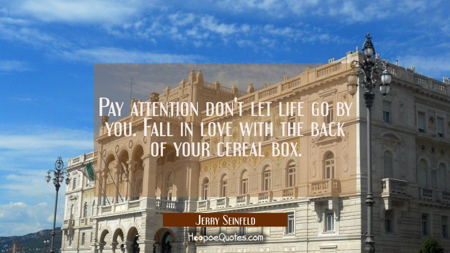 Pay attention don't let life go by you. Fall in love with the back of your cereal box. Jerry Seinfeld Quotes