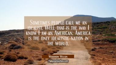 Sometimes people call me an idealist. Well that is the way I know I am an American. America is the Woodrow Wilson Quotes