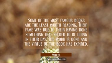 Some of the most famous books are the least worth reading. Their fame was due to their having done