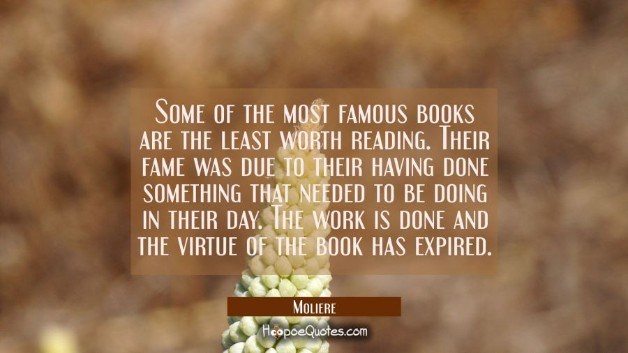 Some of the most famous books are the least worth reading. Their fame was due to their having done Moliere Quotes