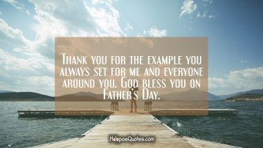 Thank you for the example you always set for me and everyone around you. God bless you on Father's Day.