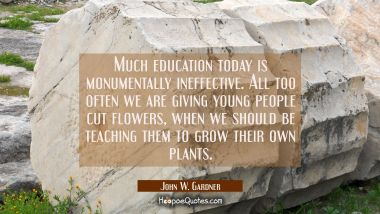 Much education today is monumentally ineffective. All too often we are giving young people cut flow John W. Gardner Quotes