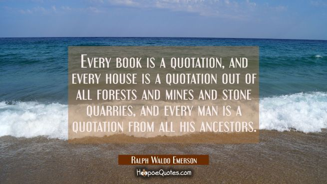 Every book is a quotation, and every house is a quotation out of all forests and mines and stone qu