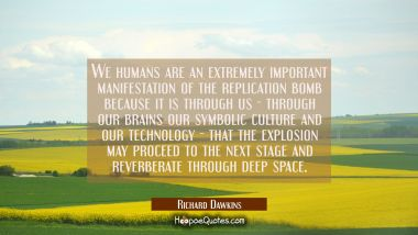 We humans are an extremely important manifestation of the replication bomb because it is through us