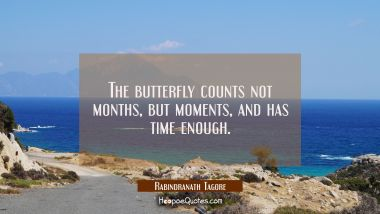 The butterfly counts not months but moments and has time enough. Rabindranath Tagore Quotes