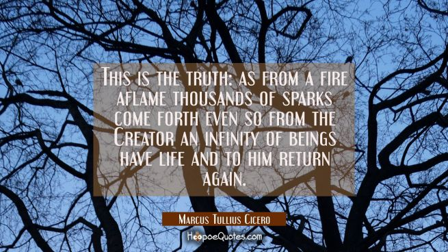 This is the truth: as from a fire aflame thousands of sparks come forth even so from the Creator an