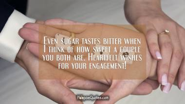 Even sugar tastes bitter when I think of how sweet a couple you both are. Heartfelt wishes for your engagement! Engagement Quotes
