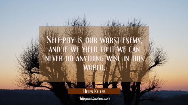 Self-pity is our worst enemy and if we yield to it we can never do anything wise in this world.
