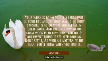 Your work is going to fill a large part of your life and the only way to be truly satisfied is to d
