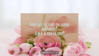 God bless you on your birthday! Have a great one!