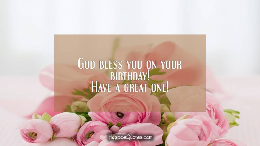 God bless you on your birthday! Have a great one! Birthday Quotes