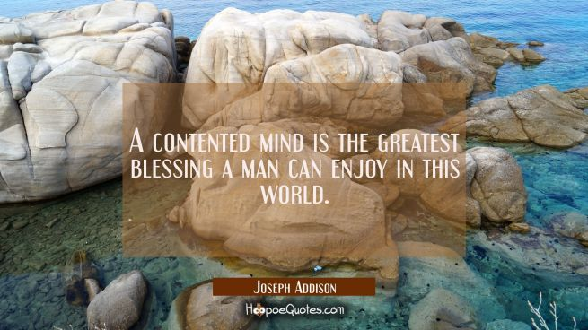A contented mind is the greatest blessing a man can enjoy in this world.