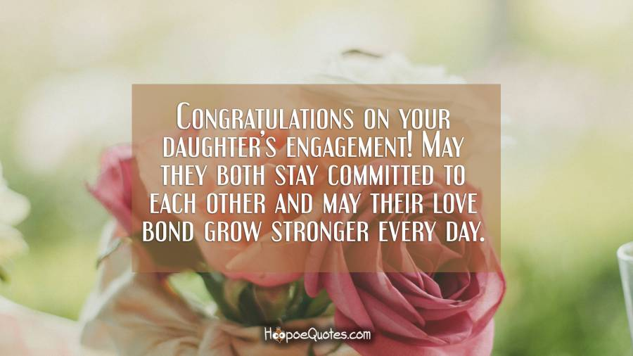 Congratulations on your daughter's engagement! May they both stay committed to each other and may their love bond grow stronger every day. Engagement Quotes
