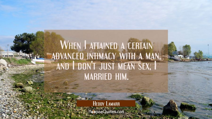 When I attained a certain advanced intimacy with a man and I don't just mean sex I married him. Hedy Lamarr Quotes