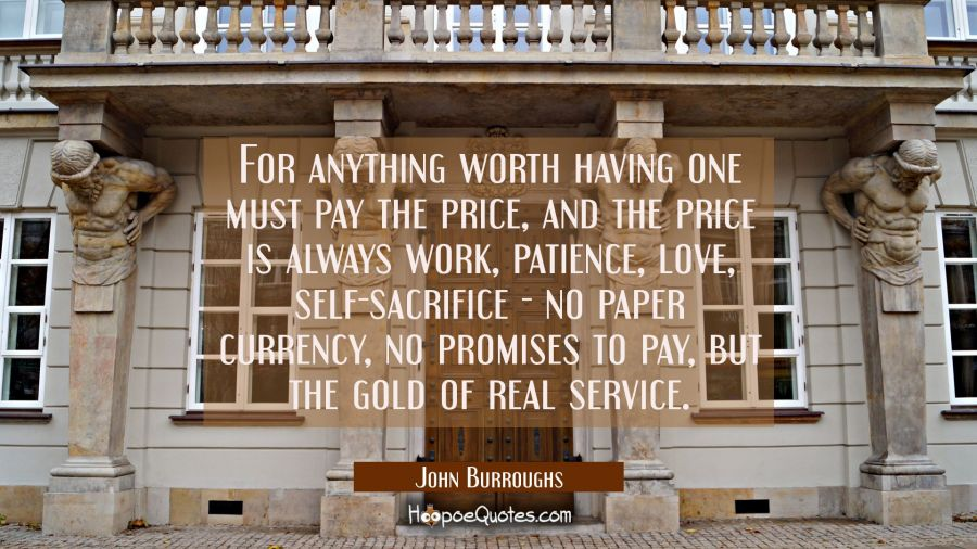 For anything worth having one must pay the price, and the price is always work patience love self-s John Burroughs Quotes