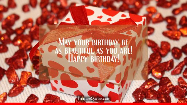 May your birthday be as beautiful as you are! Happy birthday!