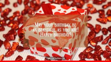 May your birthday be as beautiful as you are! Happy birthday! Quotes
