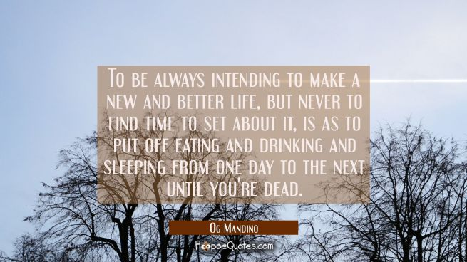 To be always intending to make a new and better life but never to find time to set about it is as t
