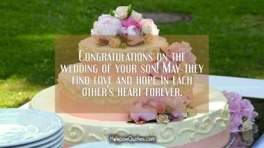 Congratulations on the wedding of your son! May they find love and hope in each other's heart forever. Wedding Quotes
