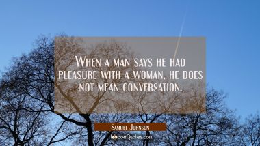 When a man says he had pleasure with a woman he does not mean conversation. Samuel Johnson Quotes