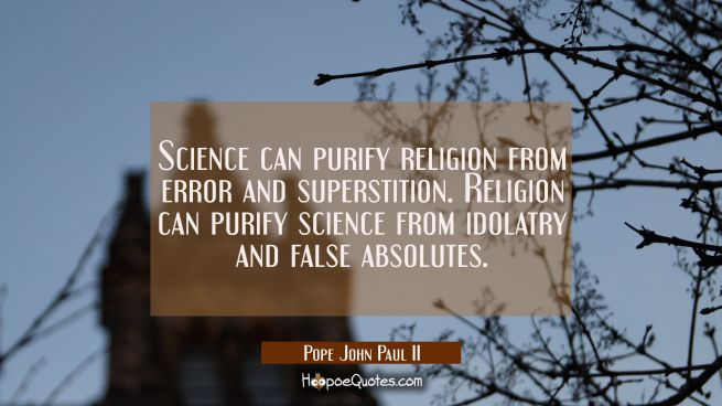Science can purify religion from error and superstition. Religion can purify science from idolatry